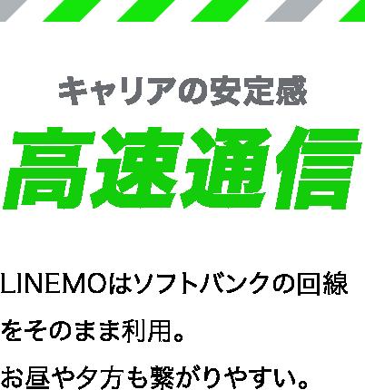キャリアの安定感高速通信 LINEMOはソフトバンクの回線をそのまま利用。お昼や夕方も繋がりやすい。