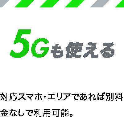 5Gも使える 対応スマホ・エリアであれば別料金なしで利用可能。